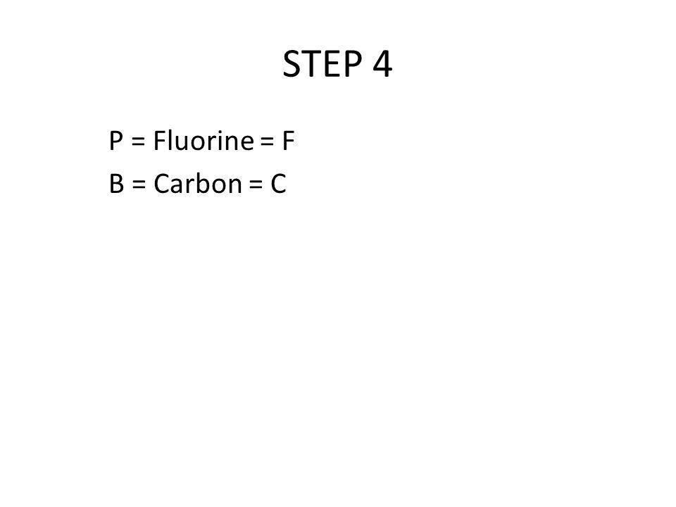 STEP 4 P = Fluorine = F B = Carbon = C