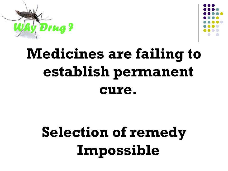 Why Drug ? Medicines are failing to establish permanent cure. Selection of remedy Impossible