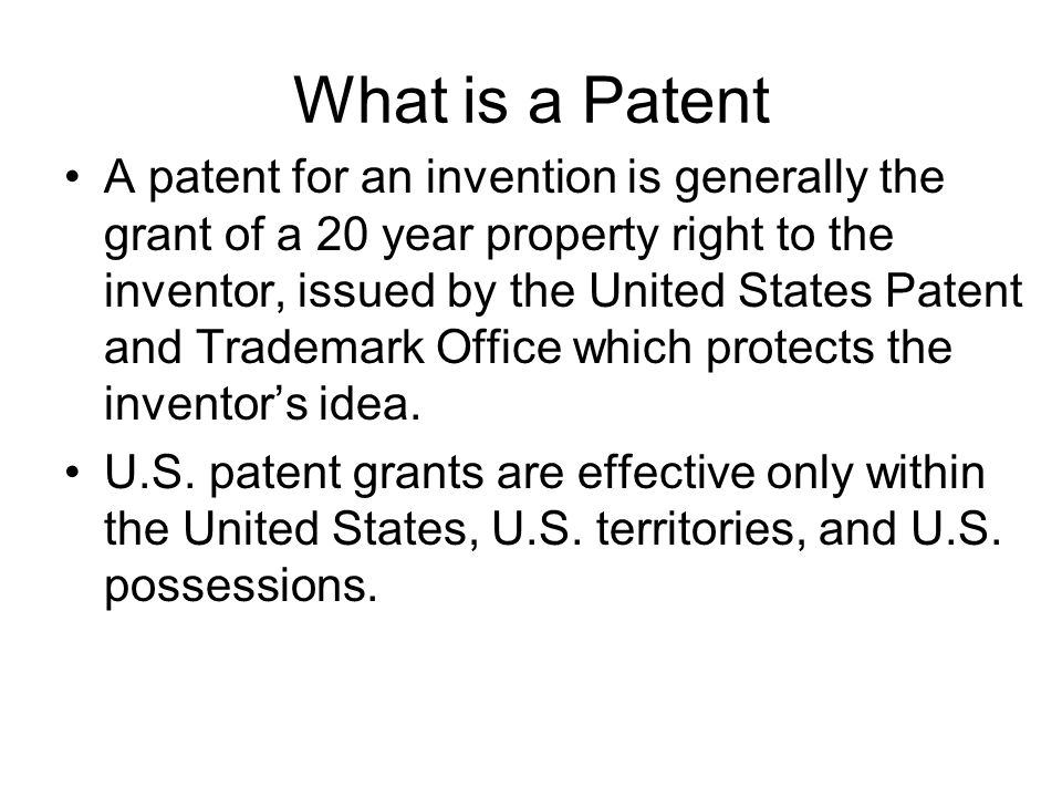 What is a Patent A patent for an invention is generally the grant of a 20 year property right to the inventor, issued by the United States Patent and Trademark Office which protects the inventor's idea.