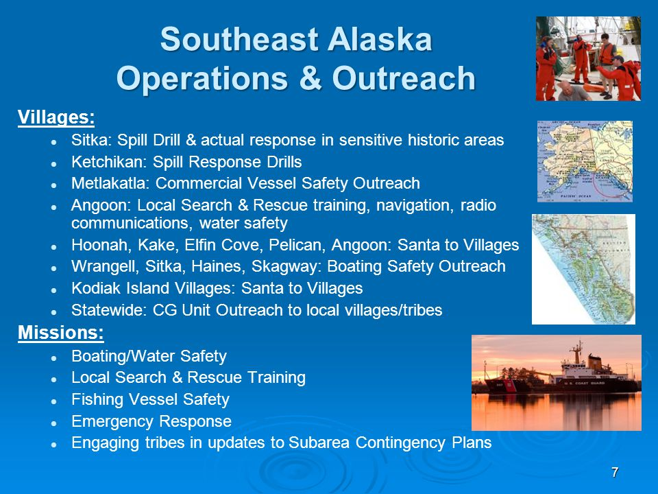 Southeast Alaska Operations & Outreach Villages: Sitka: Spill Drill & actual response in sensitive historic areas Ketchikan: Spill Response Drills Metlakatla: Commercial Vessel Safety Outreach Angoon: Local Search & Rescue training, navigation, radio communications, water safety Hoonah, Kake, Elfin Cove, Pelican, Angoon: Santa to Villages Wrangell, Sitka, Haines, Skagway: Boating Safety Outreach Kodiak Island Villages: Santa to Villages Statewide: CG Unit Outreach to local villages/tribes Missions: Boating/Water Safety Local Search & Rescue Training Fishing Vessel Safety Emergency Response Engaging tribes in updates to Subarea Contingency Plans 7