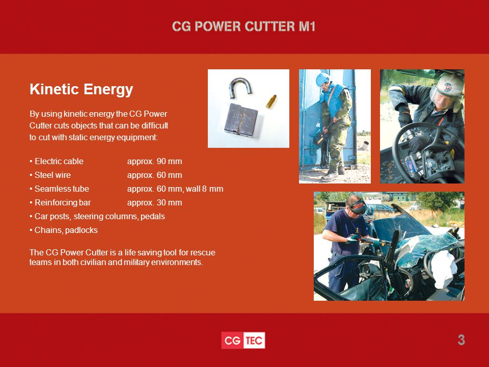 Kinetic Energy By using kinetic energy the CG Power Cutter cuts objects that can be difficult to cut with static energy equipment: Electric cableapprox.