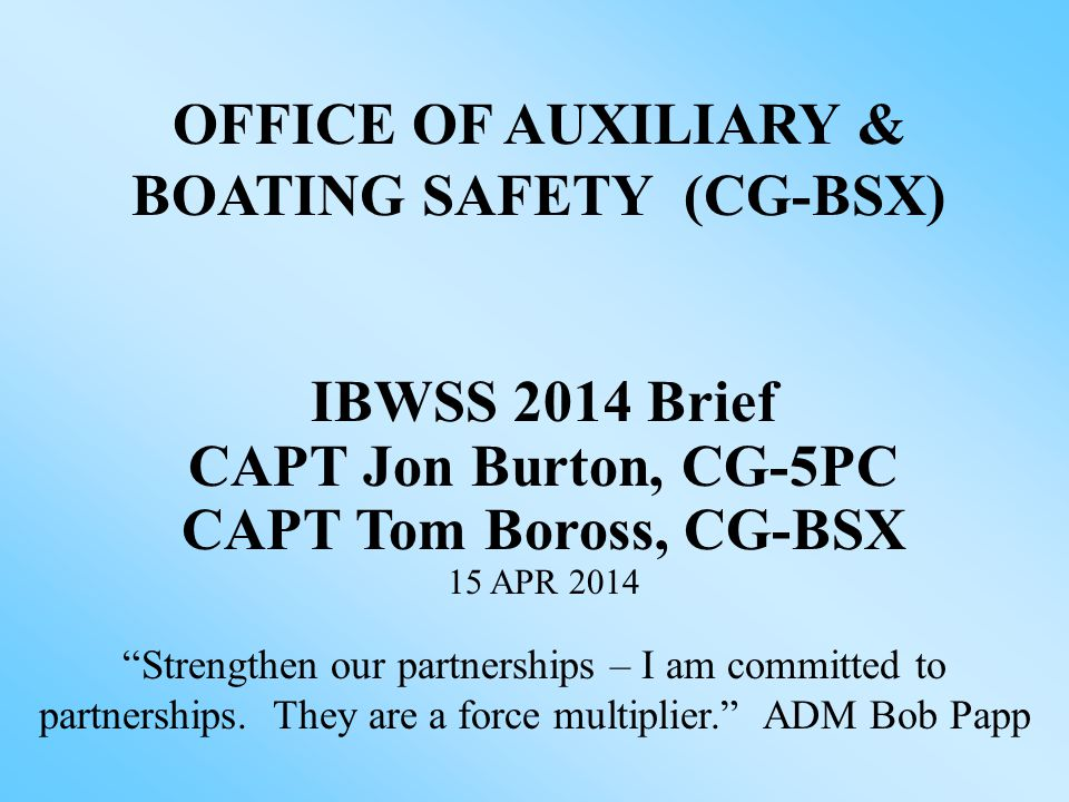 CG-5P Assistant Commandant for Prevention Policy CG-5P RDML Joseph Servidio Division Chief, Auxiliary Division CG-BSX-1 CDR Michael DaPonte 11 APR 2014 Chief, Office of Auxiliary & Boating Safety CG-BSX CAPT F.