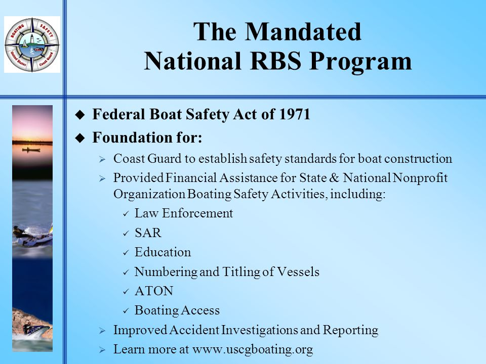 National RBS Program Mission & Performance Goal u Mission: To ensure the public has a safe, secure, and enjoyable recreational boating experience by implementing programs that minimize the loss of life, personal injury, and property damage, while cooperating with environmental and national security efforts.