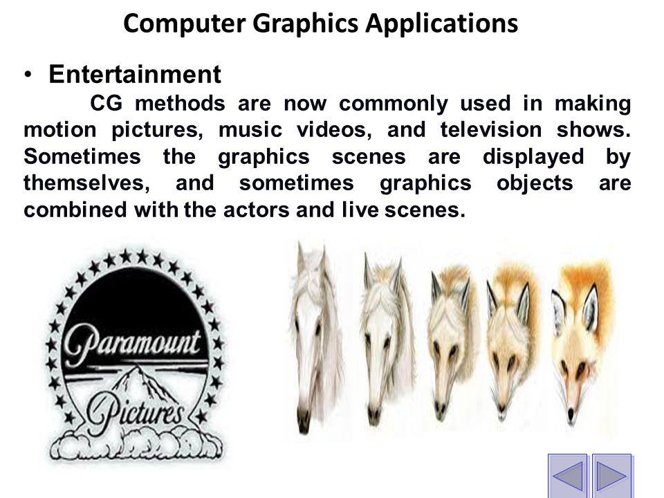 Computer Graphics Applications Entertainment CG methods are now commonly used in making motion pictures, music videos, and television shows.