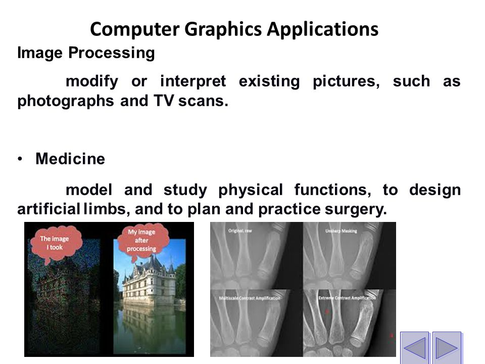 Computer Graphics Applications Image Processing modify or interpret existing pictures, such as photographs and TV scans.