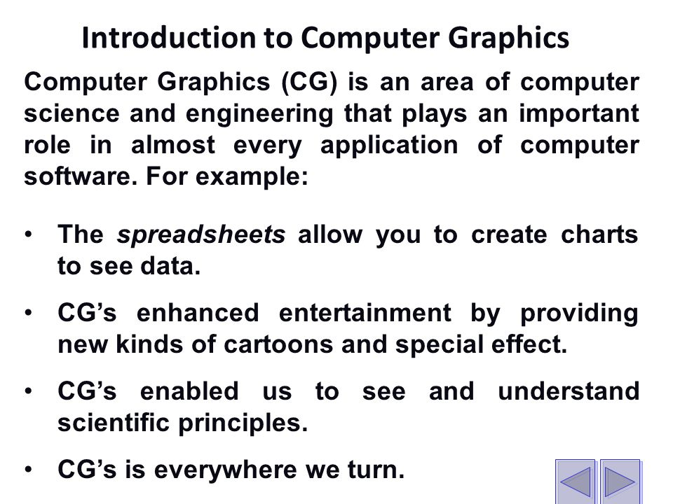 Computer Graphics (CG) is an area of computer science and engineering that plays an important role in almost every application of computer software.