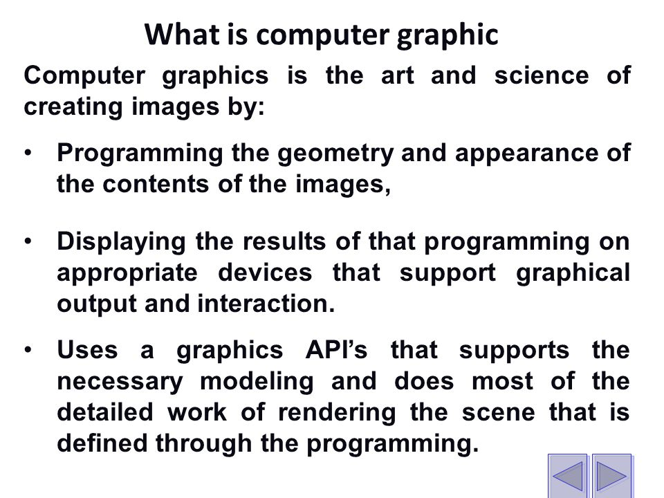 What is computer graphic Computer graphics is the art and science of creating images by: Programming the geometry and appearance of the contents of the images, Displaying the results of that programming on appropriate devices that support graphical output and interaction.