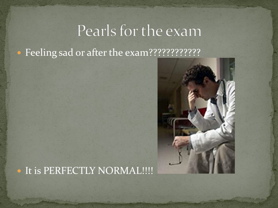 Feeling sad or after the exam It is PERFECTLY NORMAL!!!!