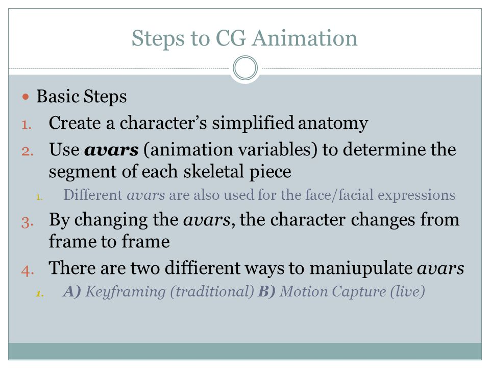 CG Animation Continued Since CG Animation is 3D, it is done using an X, Y, and Z axis Animators then use mathematical algorithms to add in the movement/manipulation of the character/object.