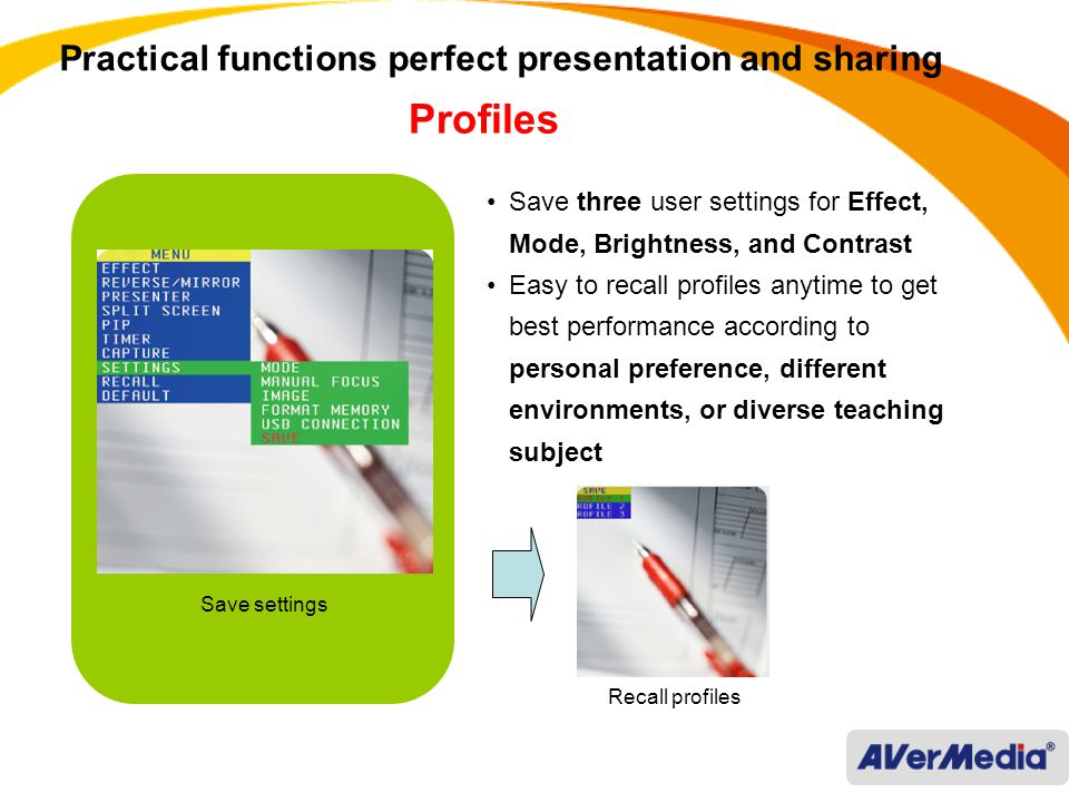 Practical functions perfect presentation and sharing Save three user settings for Effect, Mode, Brightness, and Contrast Easy to recall profiles anytime to get best performance according to personal preference, different environments, or diverse teaching subject Save settings Recall profiles Profiles