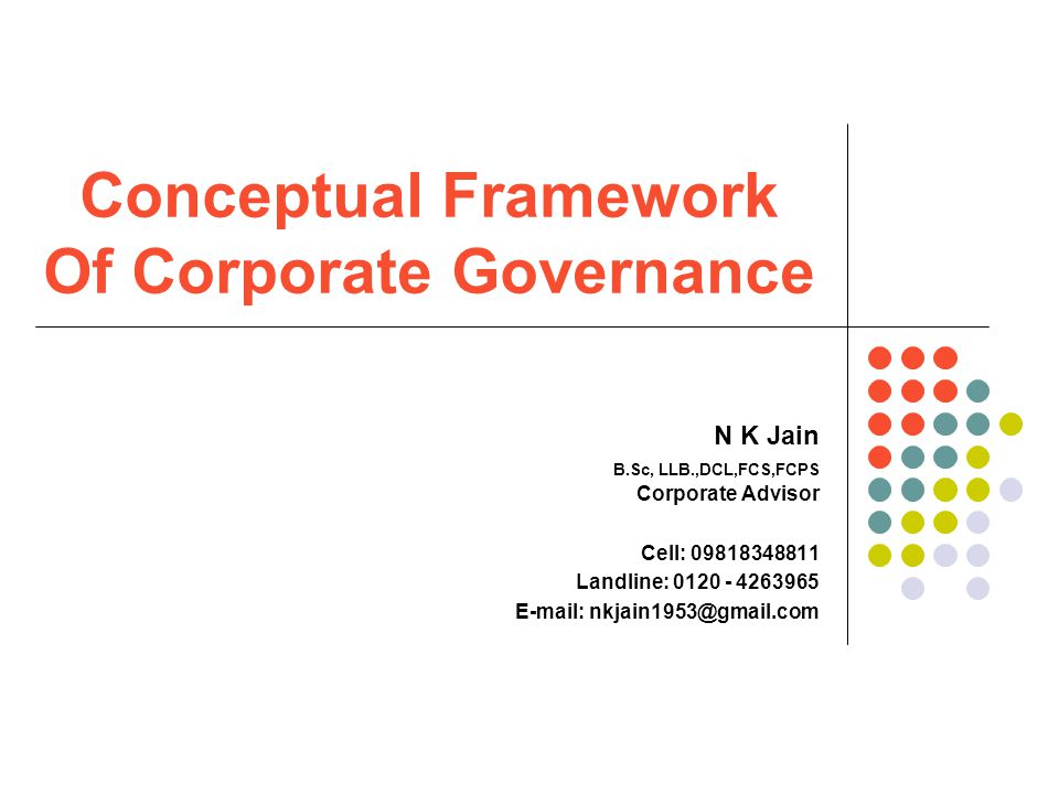 Conceptual Framework Of Corporate Governance N K Jain B.Sc, LLB.,DCL,FCS,FCPS Corporate Advisor Cell: 09818348811 Landline: 0120 - 4263965 E-mail: nkjain1953@gmail.com
