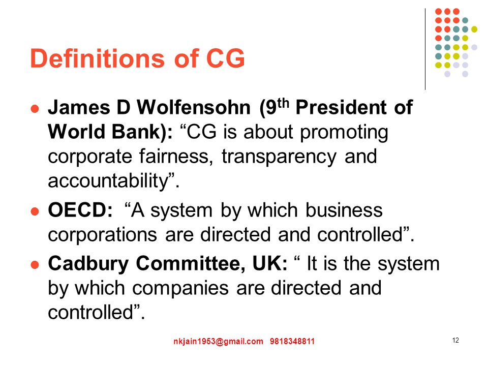 Definitions of CG James D Wolfensohn (9 th President of World Bank): CG is about promoting corporate fairness, transparency and accountability .