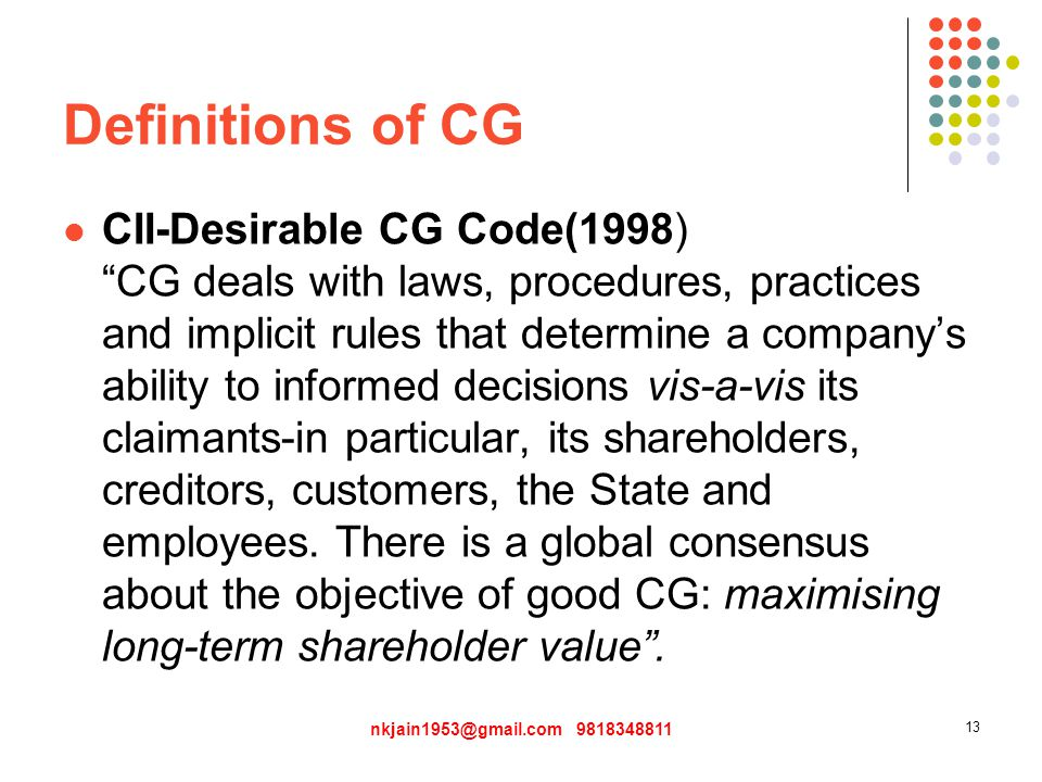 Definitions of CG CII-Desirable CG Code(1998) CG deals with laws, procedures, practices and implicit rules that determine a company's ability to informed decisions vis-a-vis its claimants-in particular, its shareholders, creditors, customers, the State and employees.