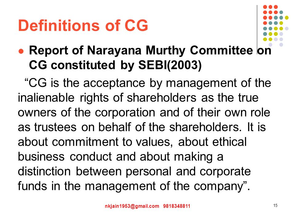 Definitions of CG Report of Narayana Murthy Committee on CG constituted by SEBI(2003) CG is the acceptance by management of the inalienable rights of shareholders as the true owners of the corporation and of their own role as trustees on behalf of the shareholders.