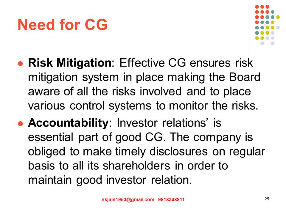 Need for CG Risk Mitigation: Effective CG ensures risk mitigation system in place making the Board aware of all the risks involved and to place various control systems to monitor the risks.