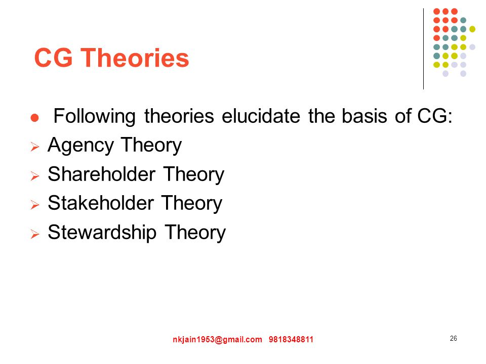 CG Theories Following theories elucidate the basis of CG:  Agency Theory  Shareholder Theory  Stakeholder Theory  Stewardship Theory nkjain1953@gmail.com 9818348811 26