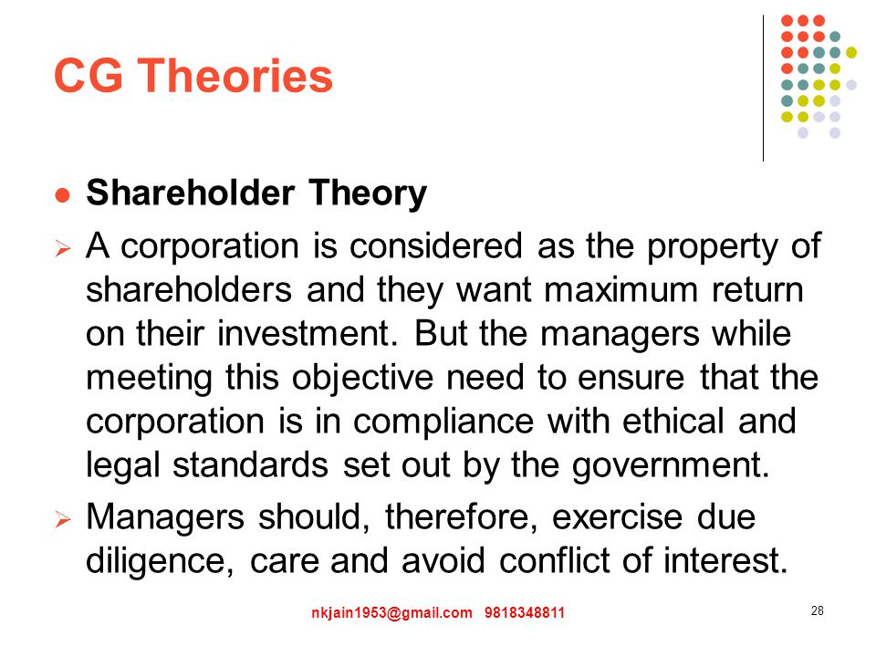CG Theories Shareholder Theory  A corporation is considered as the property of shareholders and they want maximum return on their investment.
