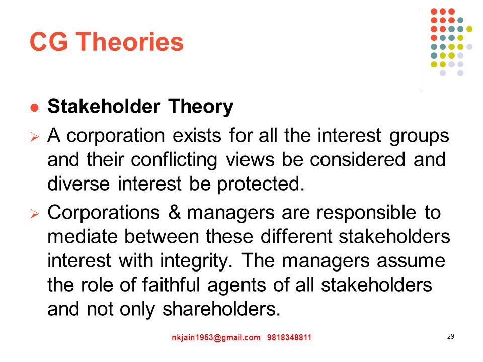 CG Theories Stakeholder Theory  A corporation exists for all the interest groups and their conflicting views be considered and diverse interest be protected.