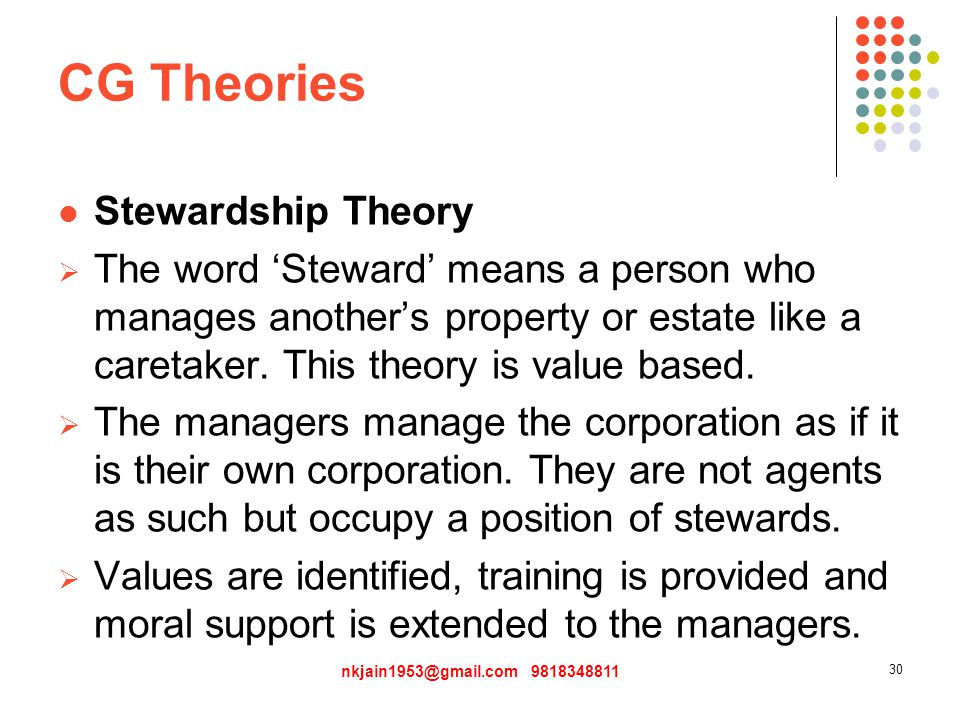 CG Theories Stewardship Theory  The word 'Steward' means a person who manages another's property or estate like a caretaker.