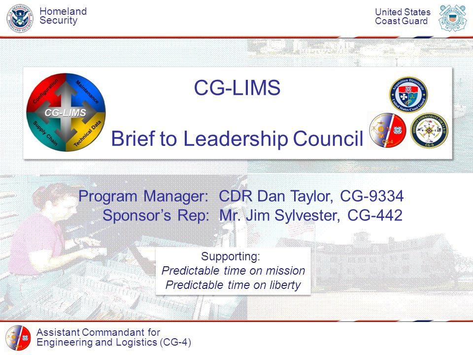 Assistant Commandant for Engineering and Logistics (CG-4) Homeland Security United States Coast Guard CG-LIMS Brief to Leadership Council CG-LIMS Brief to Leadership Council Program Manager: CDR Dan Taylor, CG-9334 Sponsor's Rep: Mr.