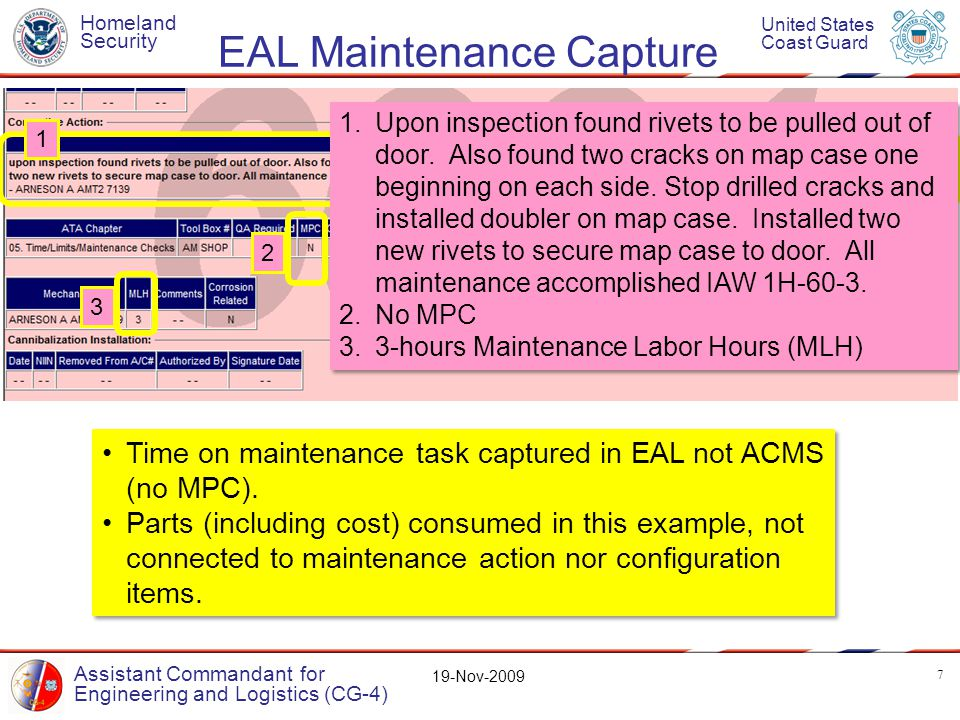 Homeland Security United States Coast Guard Assistant Commandant for Engineering and Logistics (CG-4) 19-Nov-2009 EAL Maintenance Capture 7 Time on maintenance task captured in EAL not ACMS (no MPC).