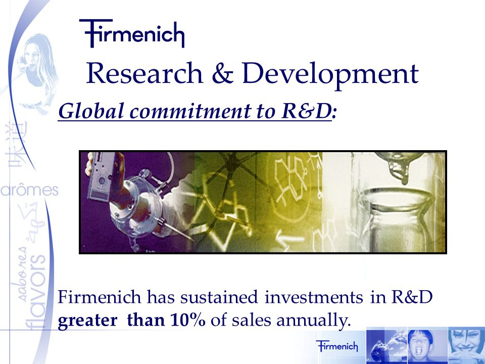 Research & Development Global commitment to R&D: Firmenich has sustained investments in R&D greater than 10% of sales annually.