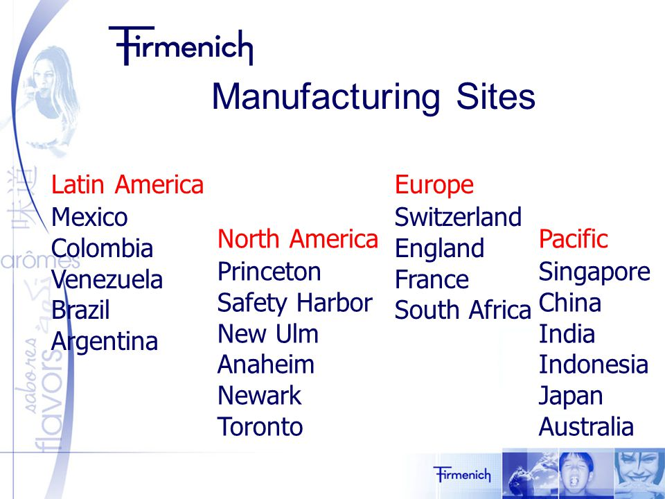 North America Princeton Safety Harbor New Ulm Anaheim Newark Toronto Latin America Mexico Colombia Venezuela Brazil Argentina Europe Switzerland England France South Africa Pacific Singapore China India Indonesia Japan Australia Manufacturing Sites
