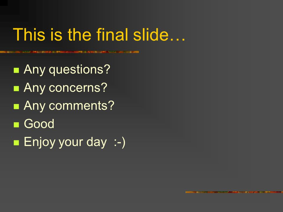 This is the final slide… Any questions Any concerns Any comments Good Enjoy your day :-)