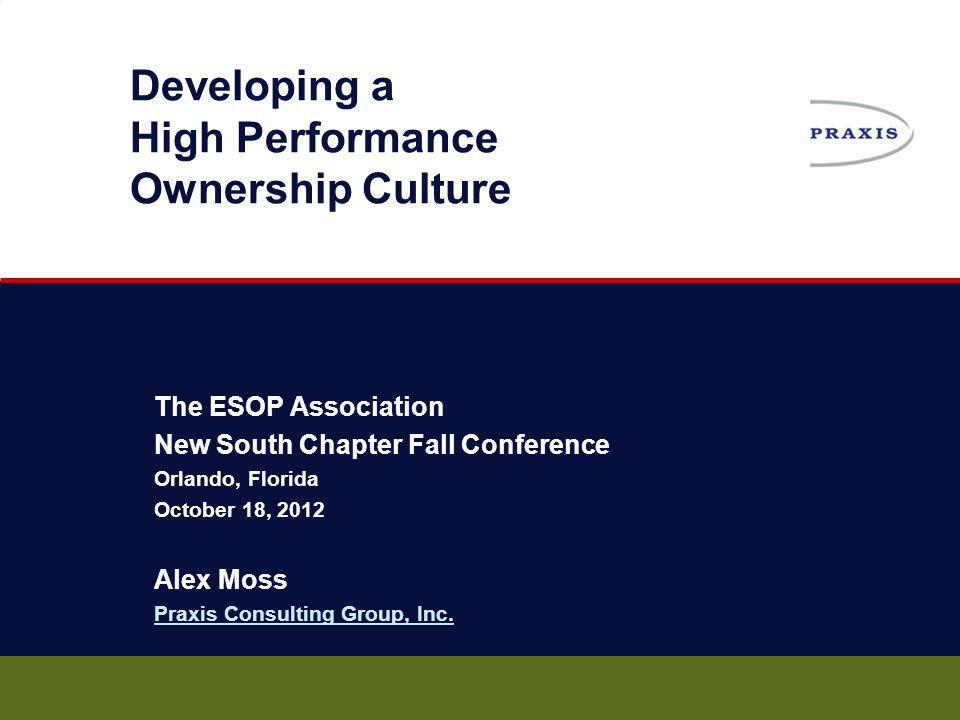 Developing a High Performance Ownership Culture The ESOP Association New South Chapter Fall Conference Orlando, Florida October 18, 2012 Alex Moss Pra