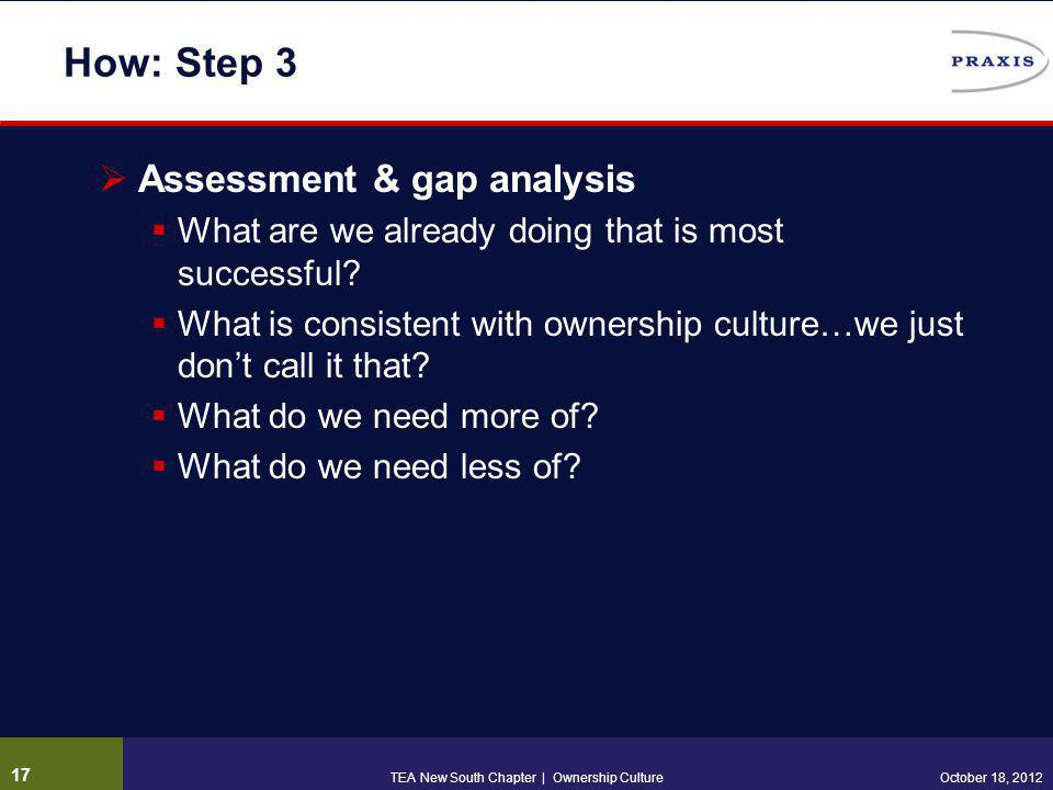 How: Step 3  Assessment & gap analysis  What are we already doing that is most successful?  What is consistent with ownership culture…we just don't