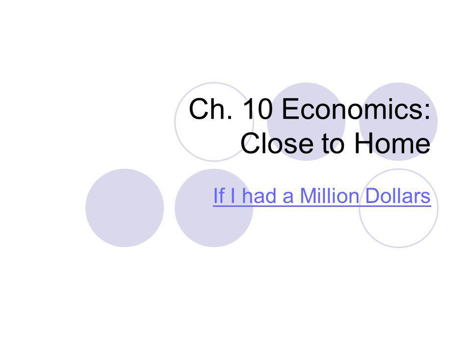 Ch. 10 Economics: Close to Home If I had a Million Dollars