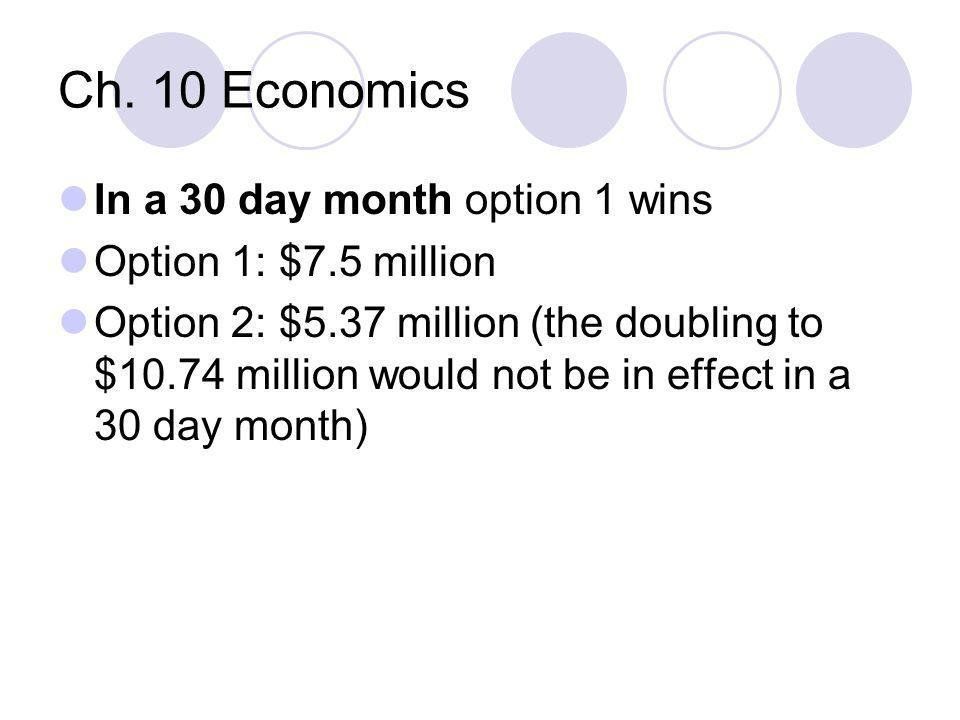 Ch. 10 Economics In a 30 day month option 1 wins Option 1: $7.5 million Option 2: $5.37 million (the doubling to $10.74 million would not be in effect