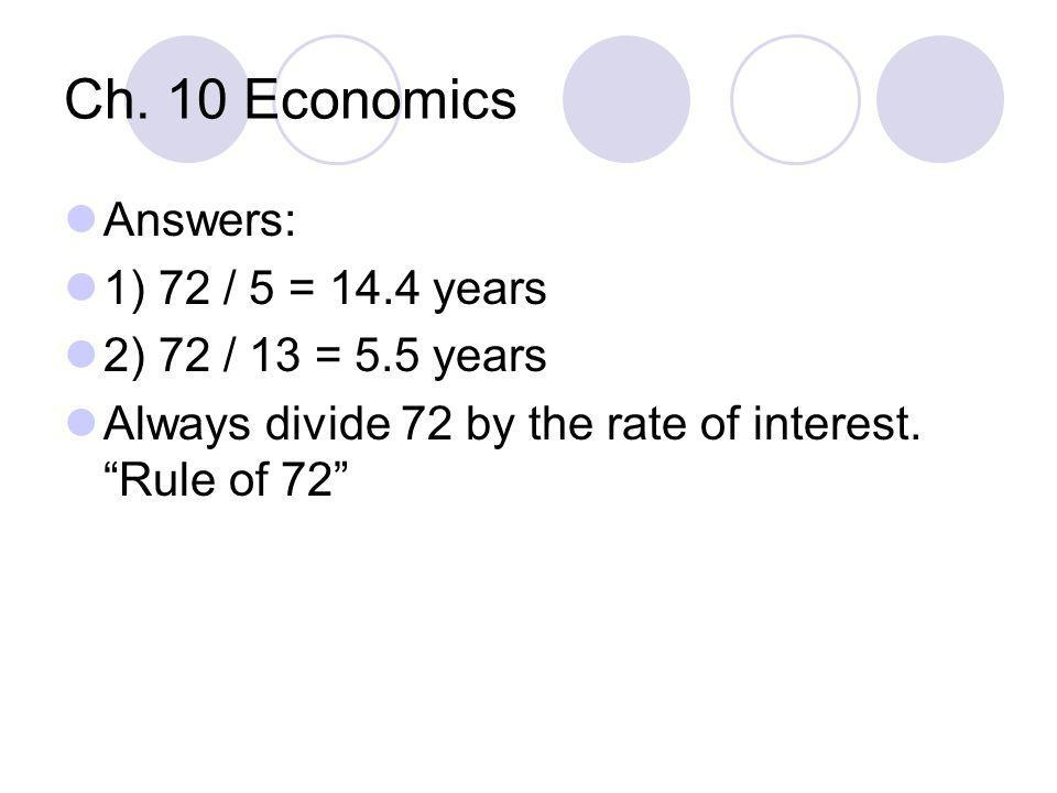 """Ch. 10 Economics Answers: 1) 72 / 5 = 14.4 years 2) 72 / 13 = 5.5 years Always divide 72 by the rate of interest. """"Rule of 72"""""""