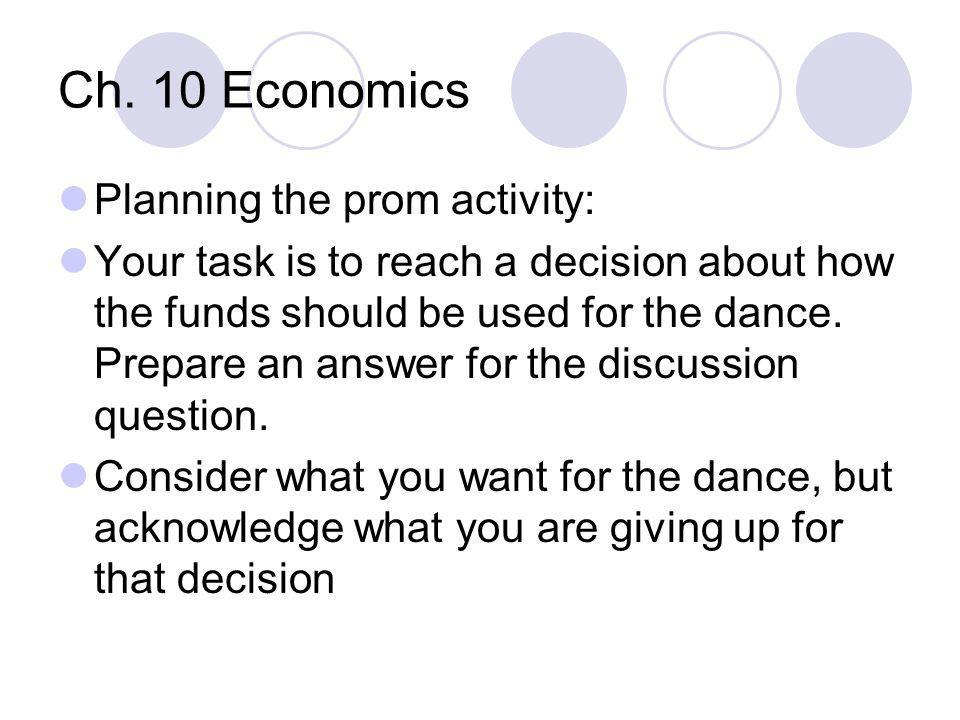 Ch. 10 Economics Planning the prom activity: Your task is to reach a decision about how the funds should be used for the dance. Prepare an answer for
