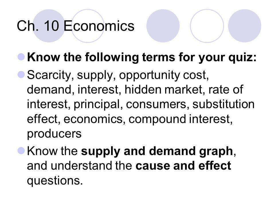 Ch. 10 Economics Know the following terms for your quiz: Scarcity, supply, opportunity cost, demand, interest, hidden market, rate of interest, princi