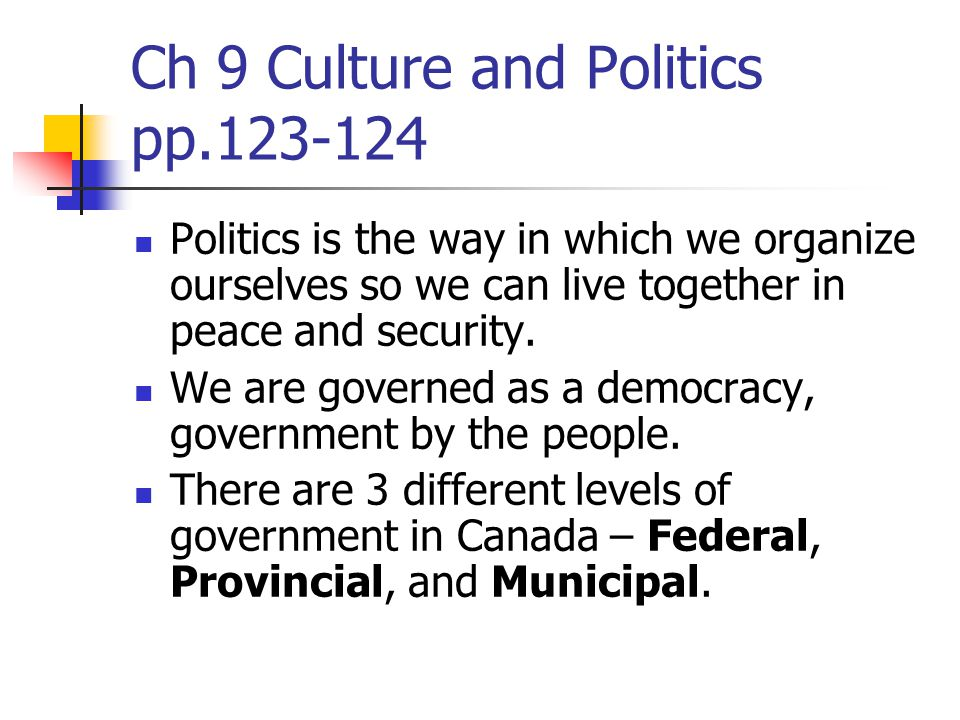 Ch 9 Culture and Politics pp.123-124 Politics is the way in which we organize ourselves so we can live together in peace and security.
