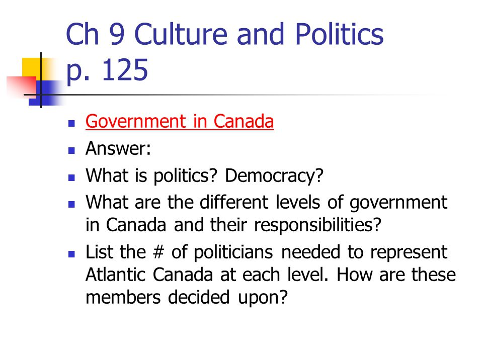 Ch 9 Culture and Politics p. 125 Government in Canada Answer: What is politics.