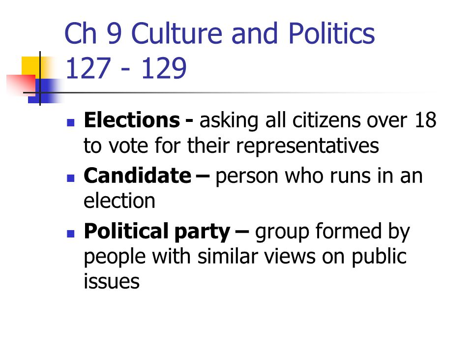 Ch 9 Culture and Politics 127 - 129 Elections - asking all citizens over 18 to vote for their representatives Candidate – person who runs in an election Political party – group formed by people with similar views on public issues