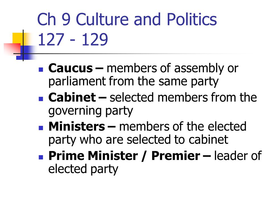 Ch 9 Culture and Politics 127 - 129 Caucus – members of assembly or parliament from the same party Cabinet – selected members from the governing party Ministers – members of the elected party who are selected to cabinet Prime Minister / Premier – leader of elected party