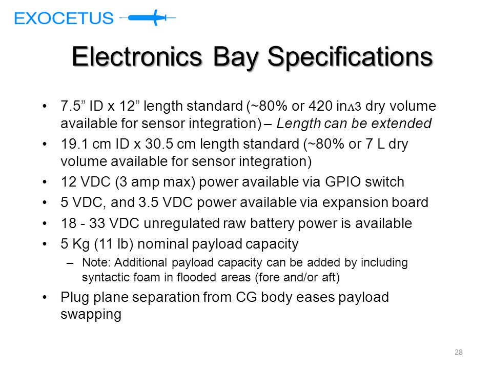 Electronics Bay Specifications 7.5 ID x 12 length standard (~80% or 420 in ʌ 3 dry volume available for sensor integration) – Length can be extended 19.1 cm ID x 30.5 cm length standard (~80% or 7 L dry volume available for sensor integration) 12 VDC (3 amp max) power available via GPIO switch 5 VDC, and 3.5 VDC power available via expansion board 18 - 33 VDC unregulated raw battery power is available 5 Kg (11 lb) nominal payload capacity –Note: Additional payload capacity can be added by including syntactic foam in flooded areas (fore and/or aft) Plug plane separation from CG body eases payload swapping 28