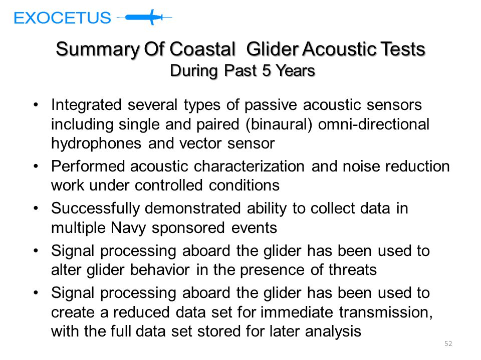 Summary Of Coastal Glider Acoustic Tests During Past 5 Years Integrated several types of passive acoustic sensors including single and paired (binaural) omni-directional hydrophones and vector sensor Performed acoustic characterization and noise reduction work under controlled conditions Successfully demonstrated ability to collect data in multiple Navy sponsored events Signal processing aboard the glider has been used to alter glider behavior in the presence of threats Signal processing aboard the glider has been used to create a reduced data set for immediate transmission, with the full data set stored for later analysis 52