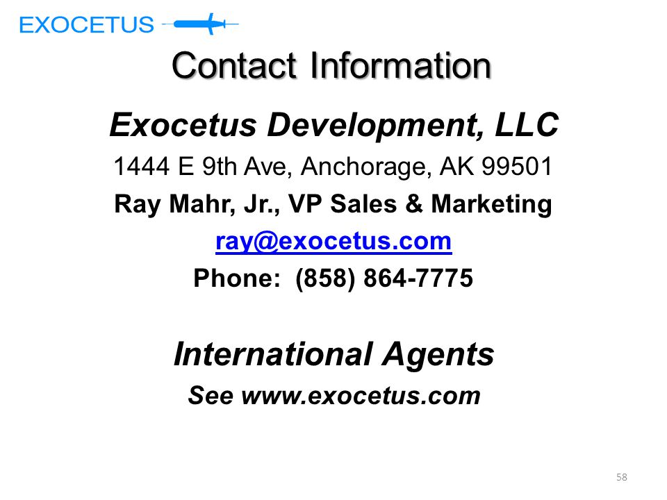 Contact Information Exocetus Development, LLC 1444 E 9th Ave, Anchorage, AK 99501 Ray Mahr, Jr., VP Sales & Marketing ray@exocetus.com Phone: (858) 864-7775 International Agents See www.exocetus.com 58
