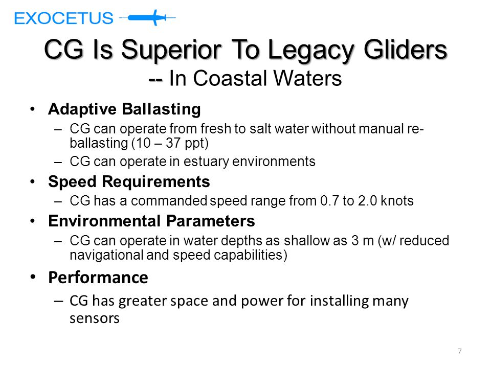 CG Is Superior To Legacy Gliders -- CG Is Superior To Legacy Gliders -- In Coastal Waters Adaptive Ballasting –CG can operate from fresh to salt water without manual re- ballasting (10 – 37 ppt) –CG can operate in estuary environments Speed Requirements –CG has a commanded speed range from 0.7 to 2.0 knots Environmental Parameters –CG can operate in water depths as shallow as 3 m (w/ reduced navigational and speed capabilities) Performance – CG has greater space and power for installing many sensors 7