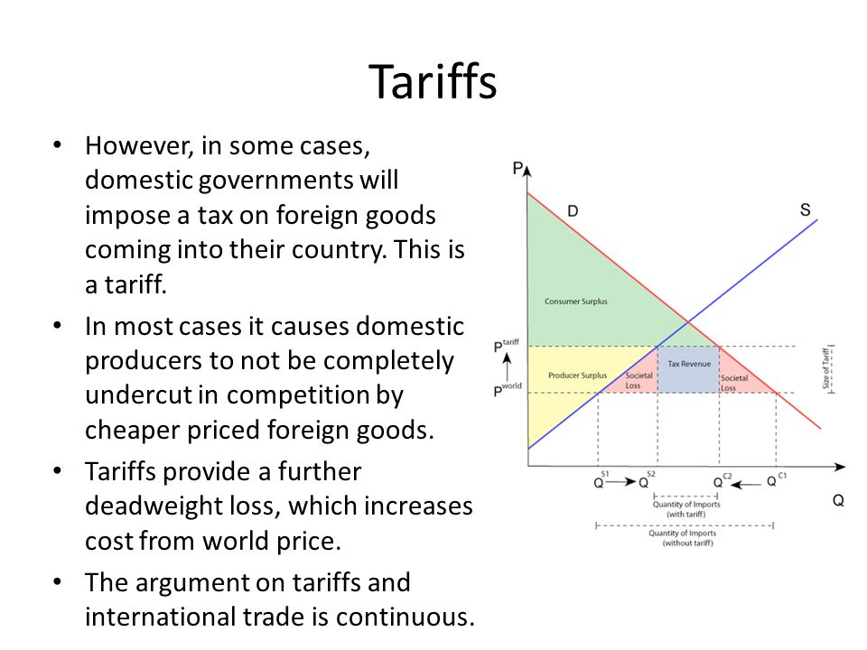 Tariffs However, in some cases, domestic governments will impose a tax on foreign goods coming into their country. This is a tariff. In most cases it
