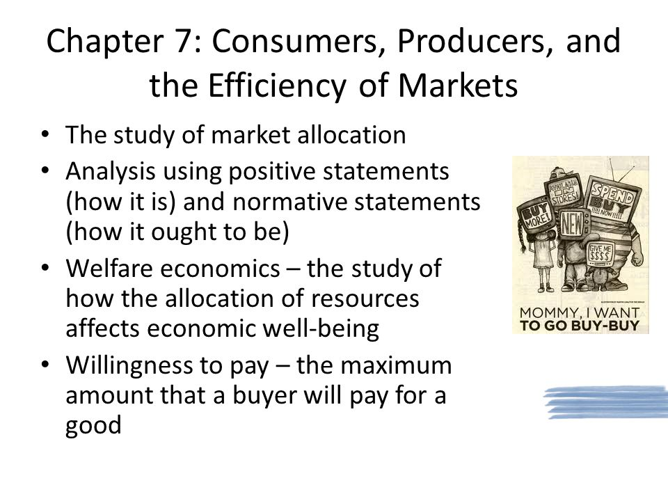 Chapter 7: Consumers, Producers, and the Efficiency of Markets The study of market allocation Analysis using positive statements (how it is) and normative statements (how it ought to be) Welfare economics – the study of how the allocation of resources affects economic well-being Willingness to pay – the maximum amount that a buyer will pay for a good