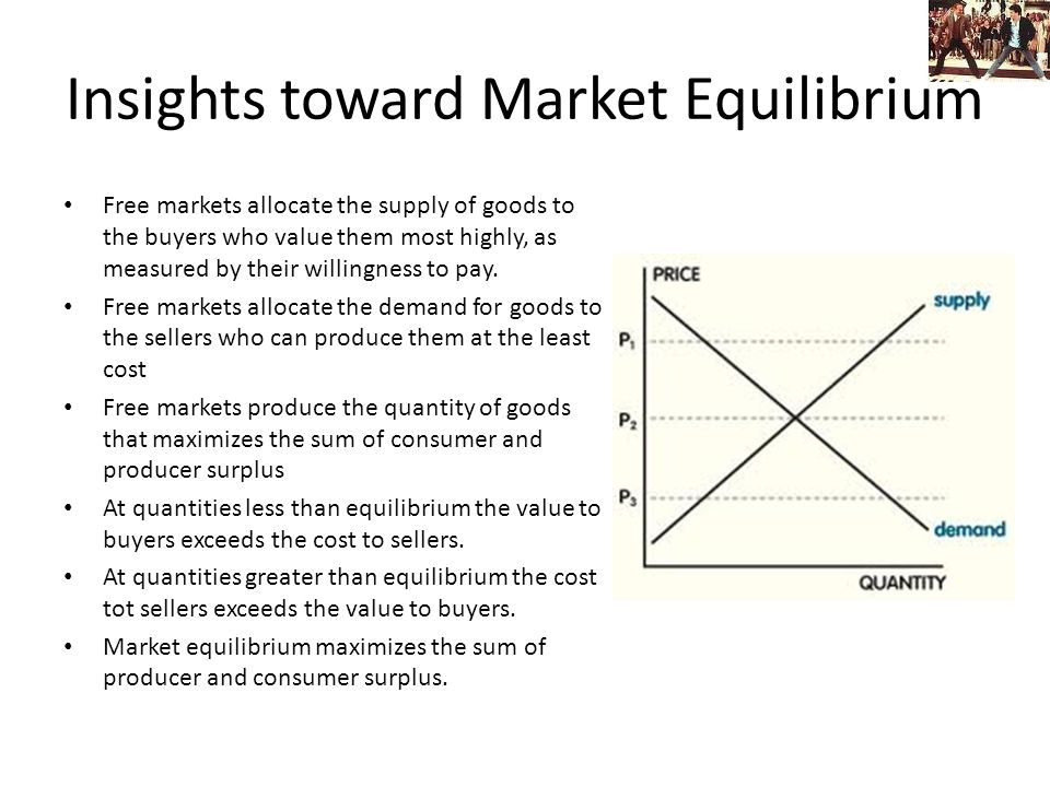 Insights toward Market Equilibrium Free markets allocate the supply of goods to the buyers who value them most highly, as measured by their willingness to pay.