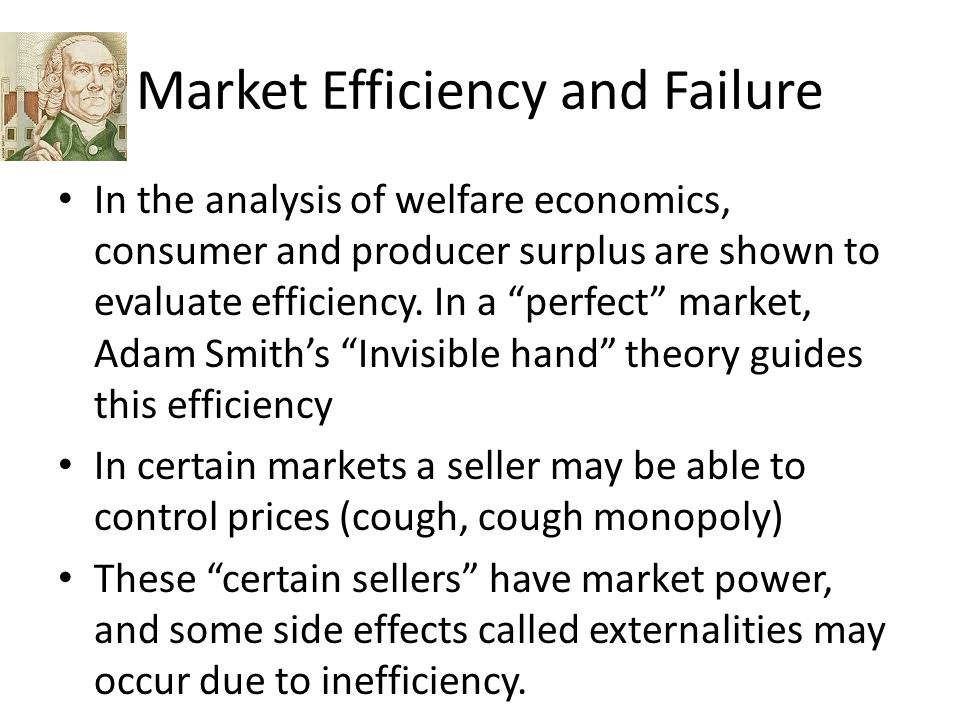 Market Efficiency and Failure In the analysis of welfare economics, consumer and producer surplus are shown to evaluate efficiency.