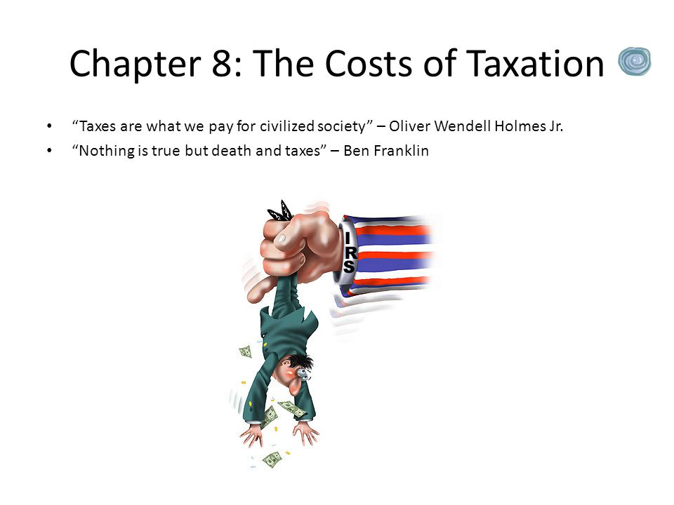 "Chapter 8: The Costs of Taxation ""Taxes are what we pay for civilized society"" – Oliver Wendell Holmes Jr. ""Nothing is true but death and taxes"" – Ben"