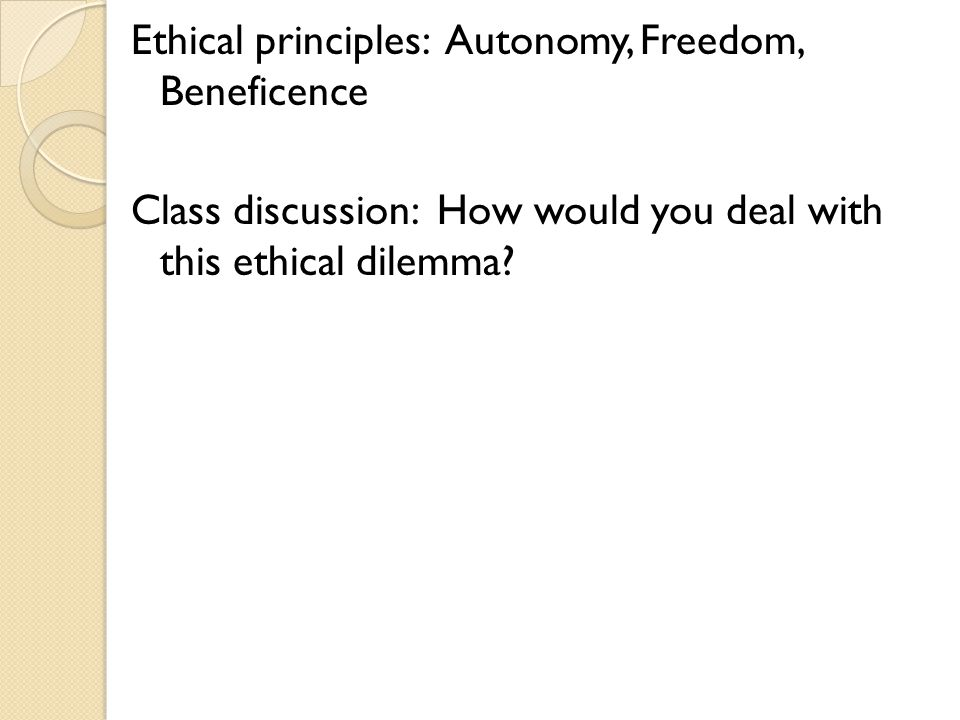 Ethical principles: Autonomy, Freedom, Beneficence Class discussion: How would you deal with this ethical dilemma