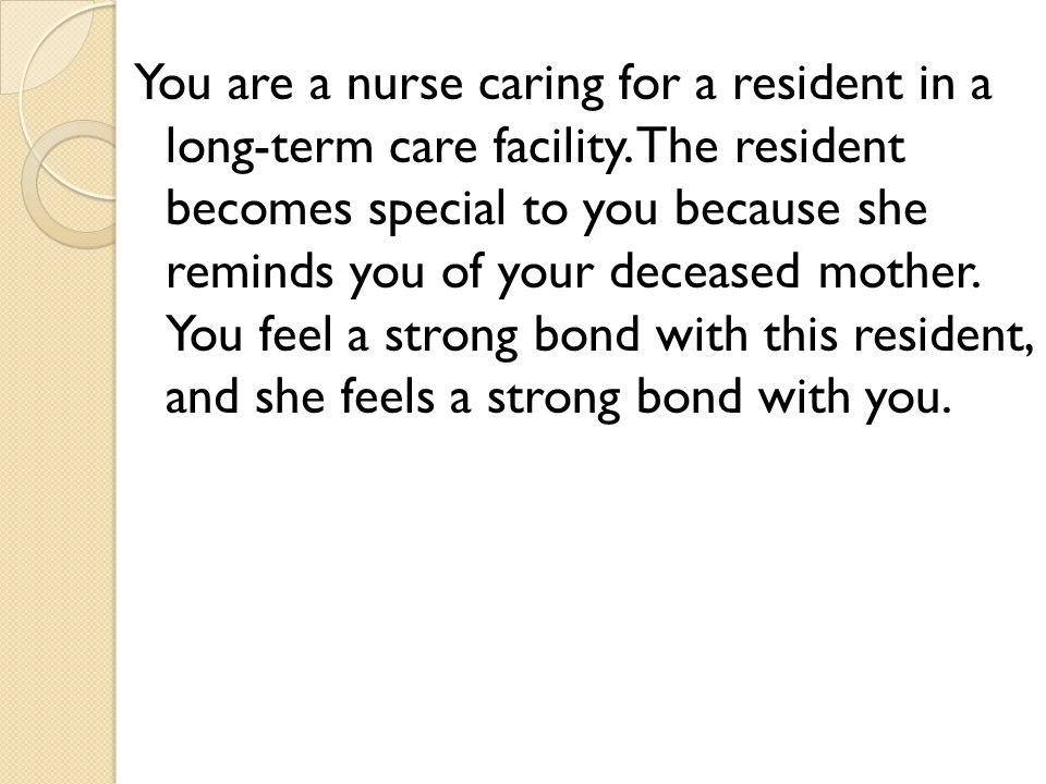 You are a nurse caring for a resident in a long-term care facility.